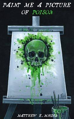 Paint Me a Picture of Poison by Matthew E Nordin
